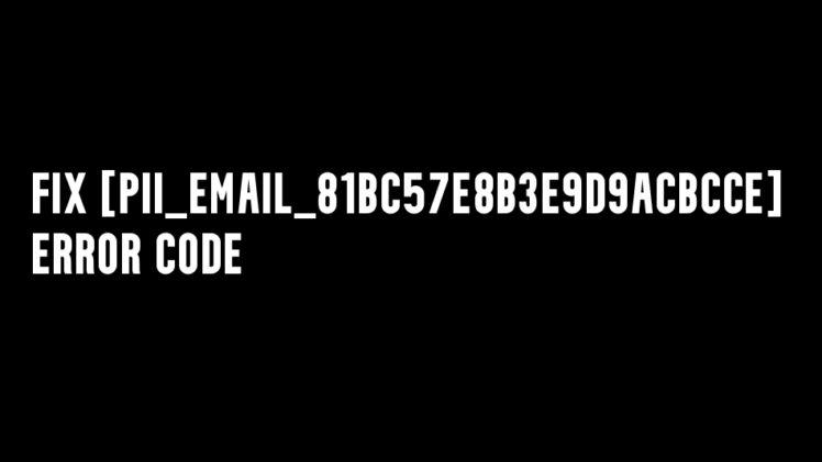 Fix [pii_email_81bc57e8b3e9d9acbcce] Error Code